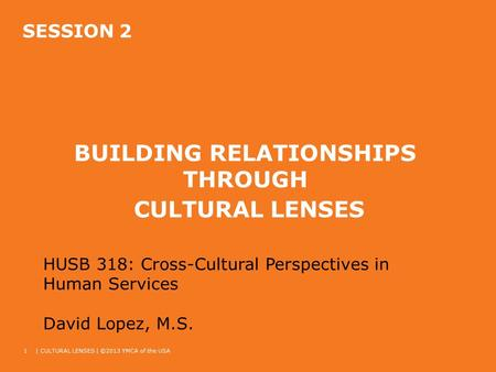 SESSION 2 BUILDING RELATIONSHIPS THROUGH CULTURAL LENSES 1| CULTURAL LENSES | ©2013 YMCA of the USA HUSB 318: Cross-Cultural Perspectives in Human Services.