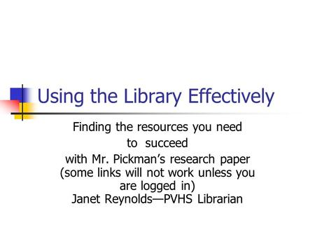 Using the Library Effectively Finding the resources you need to succeed with Mr. Pickman's research paper (some links will not work unless you are logged.