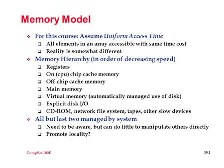 CompSci 100E 39.1 Memory Model  For this course: Assume Uniform Access Time  All elements in an array accessible with same time cost  Reality is somewhat.