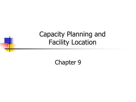 Capacity Planning and Facility Location Chapter 9.