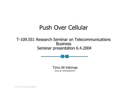 T-109-551/TAV/6.4.2004 Push Over Cellular T-109.551 Research Seminar on Telecommunications Business Seminar presentation 6.4.2004 Timo Ali-Vehmas