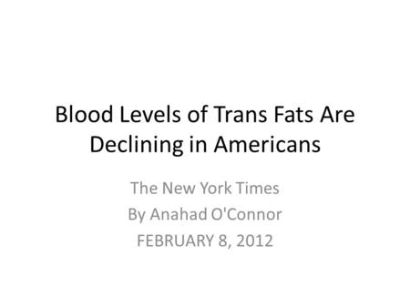 Blood Levels of Trans Fats Are Declining in Americans The New York Times By Anahad O'Connor FEBRUARY 8, 2012.