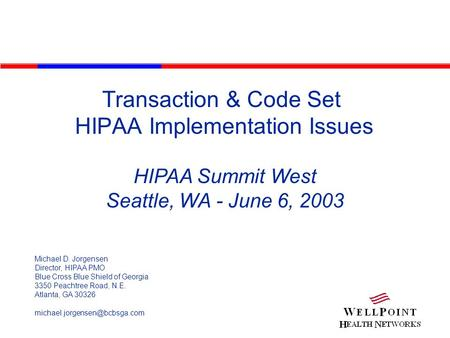 Transaction & Code Set HIPAA Implementation Issues HIPAA Summit West Seattle, WA - June 6, 2003 Michael D. Jorgensen Director, HIPAA PMO Blue Cross Blue.