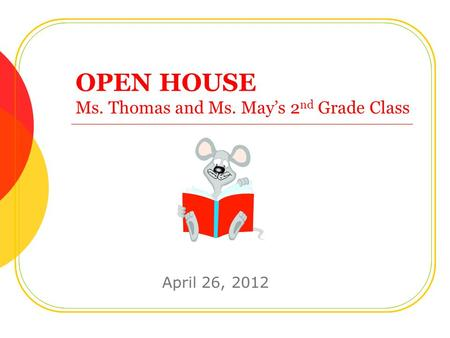 OPEN HOUSE Ms. Thomas and Ms. May's 2 nd Grade Class April 26, 2012.