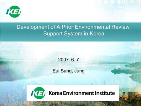 Development of A Prior Environmental Review Support System in Korea 2007. 6. 7 Eui Sung, Jung.