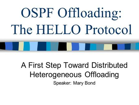 OSPF Offloading: The HELLO Protocol A First Step Toward Distributed Heterogeneous Offloading Speaker: Mary Bond.
