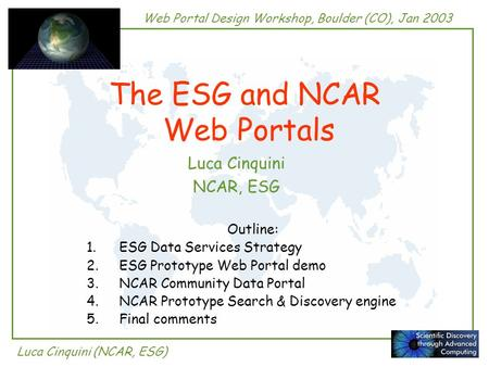 Web Portal Design Workshop, Boulder (CO), Jan 2003 Luca Cinquini (NCAR, ESG) The ESG and NCAR Web Portals Luca Cinquini NCAR, ESG Outline: 1.ESG Data Services.