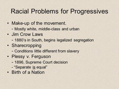 Racial Problems for Progressives Make-up of the movement. - Mostly white, middle-class and urban Jim Crow Laws - 1880's in South, begins legalized segregation.