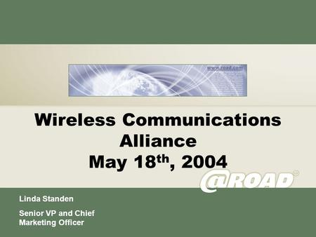 Wireless Communications Alliance May 18 th, 2004 Linda Standen Senior VP and Chief Marketing Officer.
