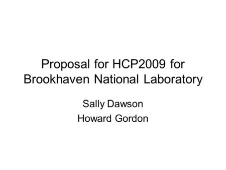 Proposal for HCP2009 for Brookhaven National Laboratory Sally Dawson Howard Gordon.