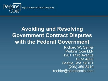Avoiding and Resolving Government Contract Disputes with the Federal Government Richard W. Oehler Perkins Coie LLP 1201 Third Avenue Suite 4800 Seattle,