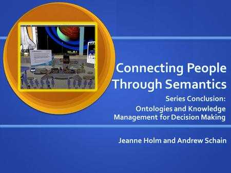Connecting People Through Semantics Series Conclusion: Ontologies and Knowledge Management for Decision Making Jeanne Holm and Andrew Schain.