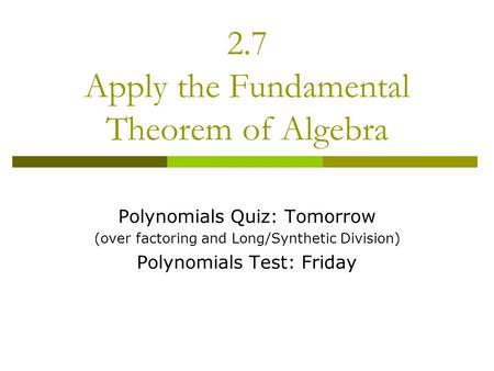 2.7 Apply the Fundamental Theorem of Algebra Polynomials Quiz: Tomorrow (over factoring and Long/Synthetic Division) Polynomials Test: Friday.
