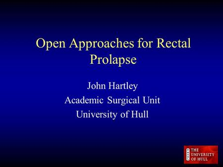 Open Approaches for Rectal Prolapse John Hartley Academic Surgical Unit University of Hull.