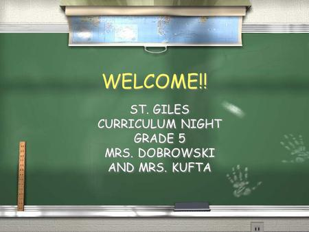 WELCOME!! ST. GILES CURRICULUM NIGHT GRADE 5 MRS. DOBROWSKI AND MRS. KUFTA ST. GILES CURRICULUM NIGHT GRADE 5 MRS. DOBROWSKI AND MRS. KUFTA.