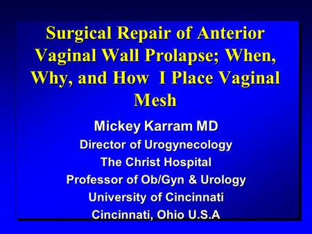Surgical Repair of Anterior Vaginal Wall Prolapse; When, Why, and How I Place Vaginal Mesh Mickey Karram MD Director of Urogynecology The Christ Hospital.