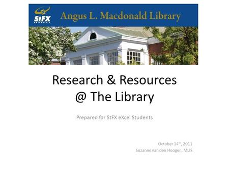 Research & The Library Prepared for StFX eXcel Students October 14 th, 2011 Suzanne van den Hoogen, MLIS.