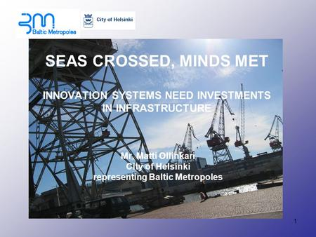 1 SEAS CROSSED, MINDS MET INNOVATION SYSTEMS NEED INVESTMENTS IN INFRASTRUCTURE Mr. Matti Ollinkari City of Helsinki representing Baltic Metropoles.