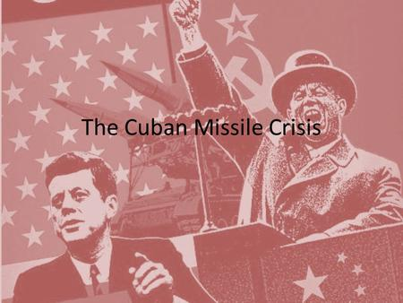 The Cuban Missile Crisis. Essential Question Why did the Cuban Missile Crisis come about and how was it resolved?