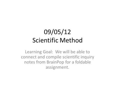 09/05/12 Scientific Method Learning Goal: We will be able to connect and compile scientific inquiry notes from BrainPop for a foldable assignment.
