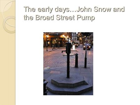 The early days…John Snow and the Broad Street Pump.