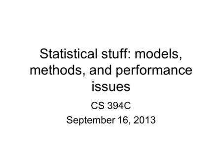 Statistical stuff: models, methods, and performance issues CS 394C September 16, 2013.