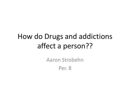 How do Drugs and addictions affect a person?? Aaron Strobehn Per. 8.