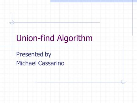 Union-find Algorithm Presented by Michael Cassarino.