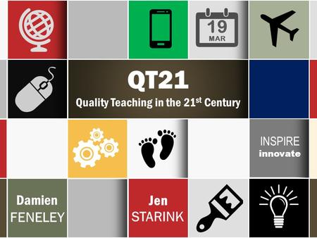 QT21 Quality Teaching in the 21 st Century Damien FENELEY Jen STARINK INSPIRE innovate 19 MAR.