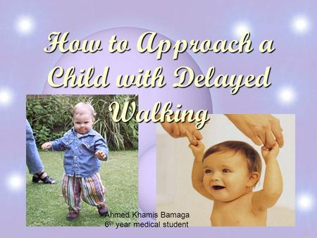 How to Approach a Child with Delayed Walking Ahmed Khamis Bamaga 6 th year medical student.
