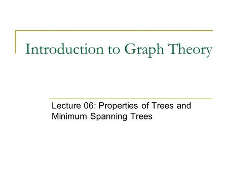 Introduction to Graph Theory Lecture 06: Properties of Trees and Minimum Spanning Trees.
