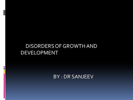 DISORDERS OF GROWTH AND DEVELOPMENT BY : DR SANJEEV.