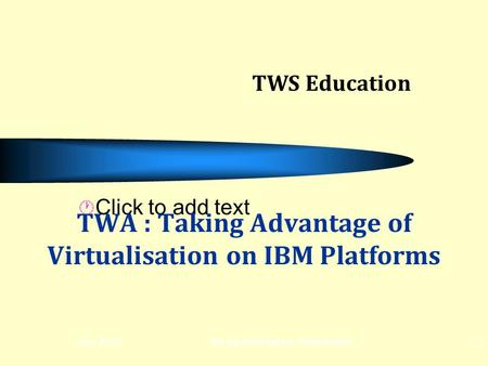 Click to add text May 2012Taking advantage of Virtualisation1 TWA : Taking Advantage of Virtualisation on IBM Platforms TWS Education.