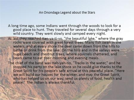 An Onondaga Legend about the Stars A long time ago, some Indians went through the woods to look for a good place to hunt. They traveled for several days.