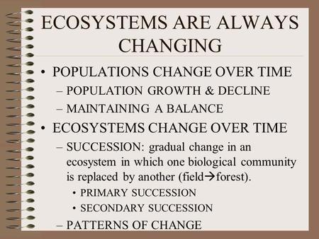 ECOSYSTEMS ARE ALWAYS CHANGING POPULATIONS CHANGE OVER TIME –POPULATION GROWTH & DECLINE –MAINTAINING A BALANCE ECOSYSTEMS CHANGE OVER TIME –SUCCESSION: