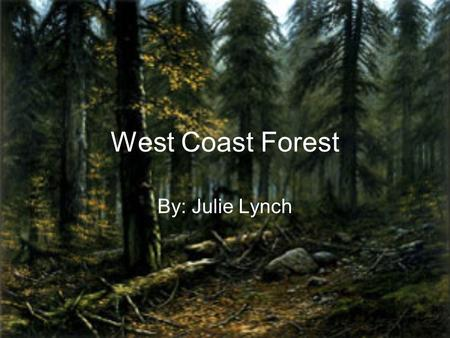 West Coast Forest By: Julie Lynch. Location The west coast forest is located only on the Pacific coast of North America, such as BC, Washington state,