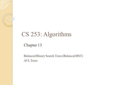 CS 253: Algorithms Chapter 13 Balanced Binary Search Trees (Balanced BST) AVL Trees.