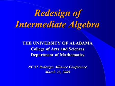 Redesign of Intermediate Algebra THE UNIVERSITY OF ALABAMA College of Arts and Sciences Department of Mathematics NCAT Redesign Alliance Conference March.