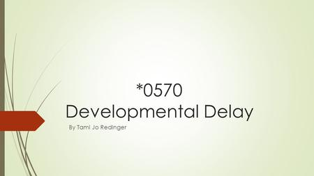 *0570 Developmental Delay By Tami Jo Redinger. Definition  A student with a severe delay in developmental functions at a developmental level 2 or more.
