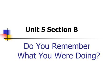 Do You Remember What You Were Doing? Unit 5 Section B.