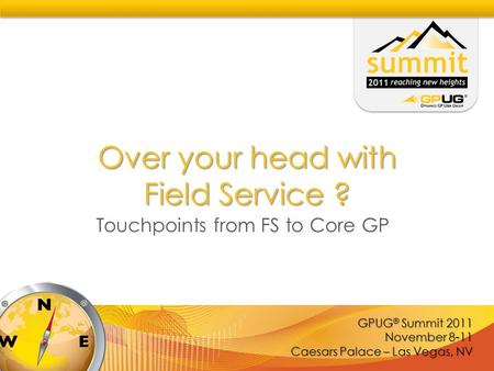 GPUG ® Summit 2011 November 8-11 Caesars Palace – Las Vegas, NV Over your head with Field Service ? Touchpoints from FS to Core GP.