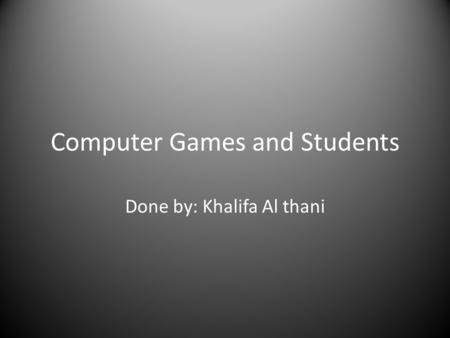 Computer Games and Students Done by: Khalifa Al thani.
