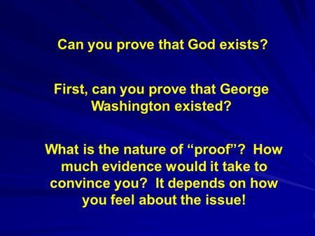 "Can you prove that God exists? First, can you prove that George Washington existed? What is the nature of ""proof""? How much evidence would it take to convince."