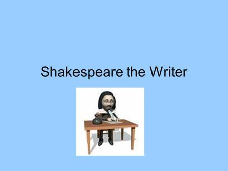 Shakespeare the Writer. Shakespeare Wrote 37 plays about 154 sonnets a few long poems for which he earned his initial fame.