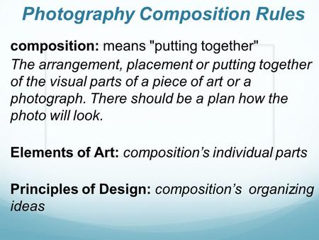 Photography Composition Rules composition: means putting together The arrangement, placement or putting together of the visual parts of a piece of art.