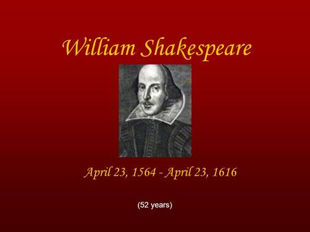 William Shakespeare April 23, 1564 - April 23, 1616 (52 years)