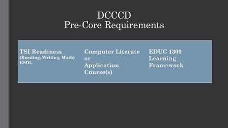DCCCD Pre-Core Requirements. Texas Success Initiative (TSI) 3 Components 1.A pre-assessment activity 2.An assessment to diagnose students basic skills.