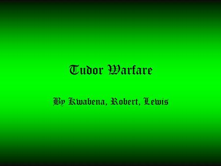 Tudor Warfare By Kwabena, Robert, Lewis. Contents 1.War of the Roses 2.Formation of War 3.Spanish Armada 4.Peace between England and France 5.Weapons.