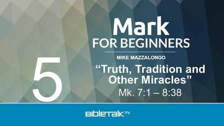 "MIKE MAZZALONGO ""Truth, Tradition and Other Miracles"" Mk. 7:1 – 8:38 5."