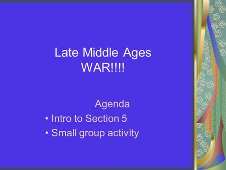 Late Middle Ages WAR!!!! Agenda Intro to Section 5 Small group activity.